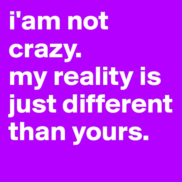 i'am not crazy.  my reality is just different than yours.