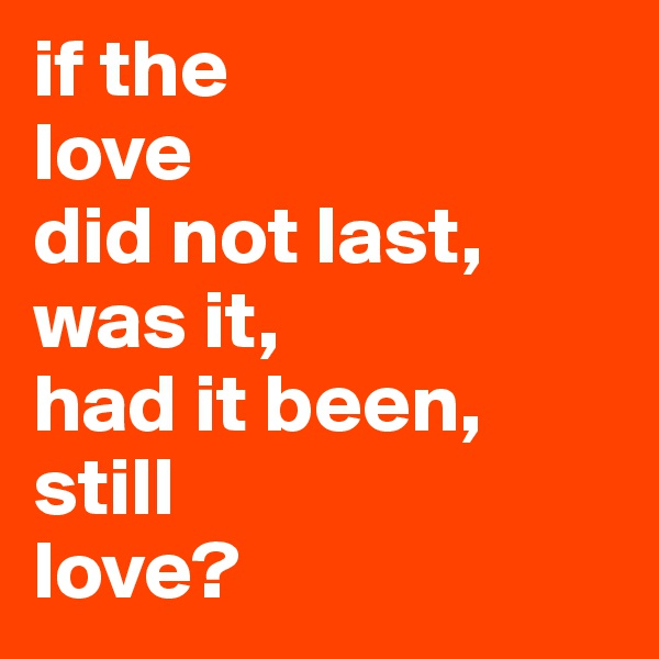if the love did not last, was it,  had it been, still  love?