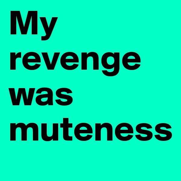 My revenge was muteness