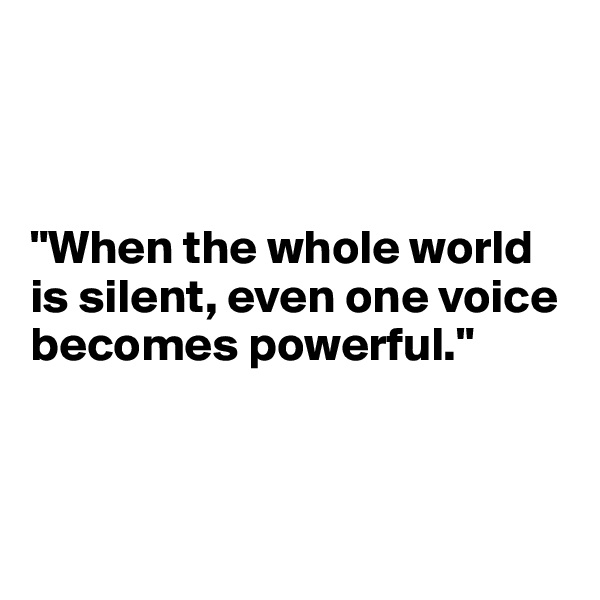"""""""When the whole world is silent, even one voice becomes powerful."""""""