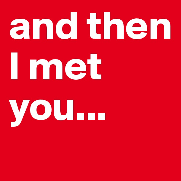 and then I met you...