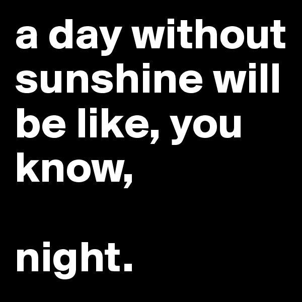 a day without sunshine will be like, you know,  night.