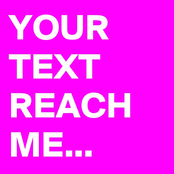 YOUR TEXT REACH ME...