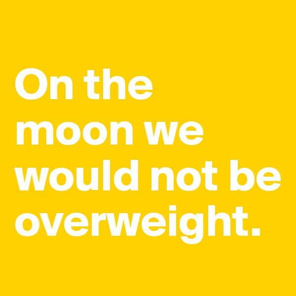 On the moon we would not be overweight.