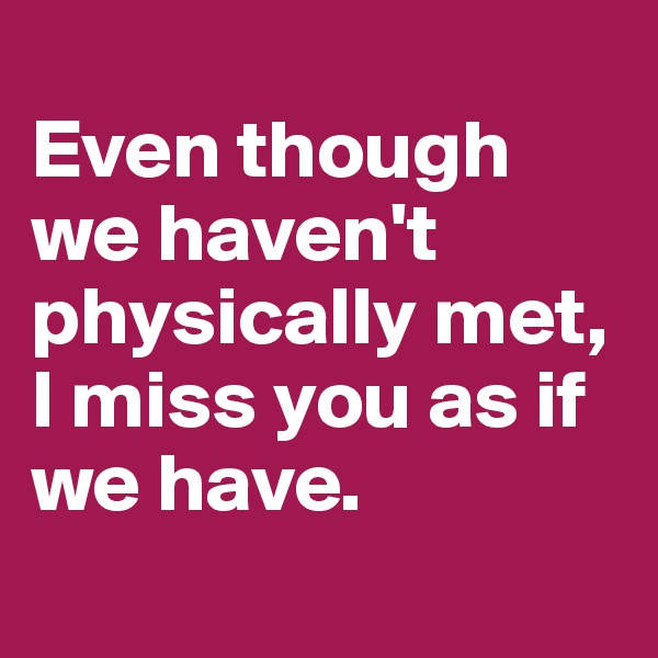 Even though we haven't physically met, I miss you as if we have.