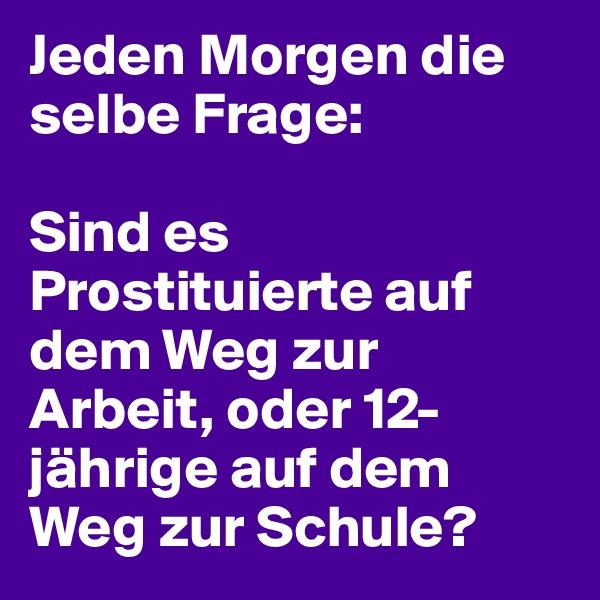 Jeden Morgen die selbe Frage:  Sind es Prostituierte auf dem Weg zur Arbeit, oder 12-jährige auf dem Weg zur Schule?