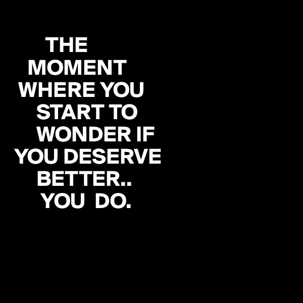 THE    MOMENT  WHERE YOU      START TO      WONDER IF YOU DESERVE      BETTER..       YOU  DO.