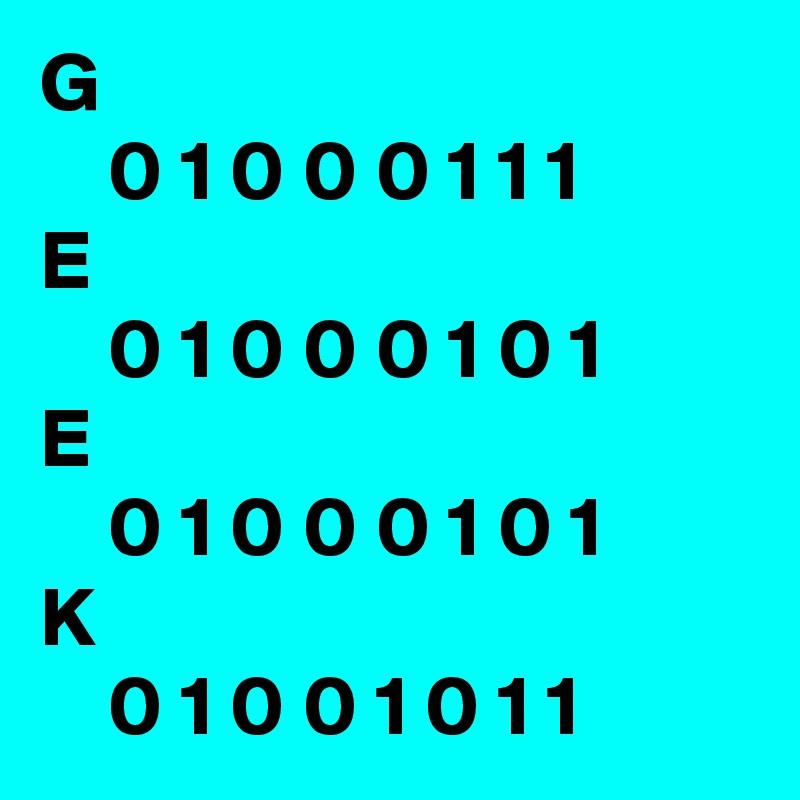 G     0 1 0 0 0 1 1 1 E     0 1 0 0 0 1 0 1 E     0 1 0 0 0 1 0 1 K     0 1 0 0 1 0 1 1