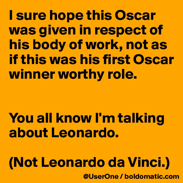 I sure hope this Oscar was given in respect of his body of work, not as if this was his first Oscar winner worthy role.   You all know I'm talking about Leonardo.  (Not Leonardo da Vinci.)