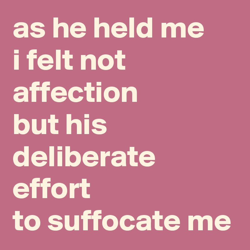 as he held me i felt not affection but his deliberate effort  to suffocate me