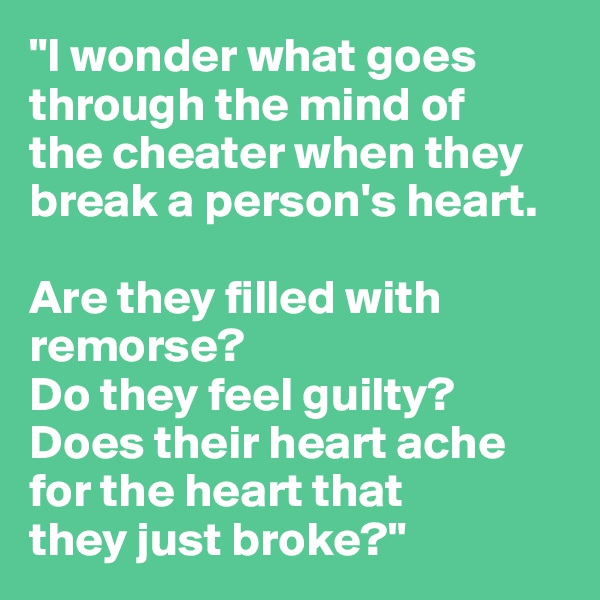 """""""I wonder what goes  through the mind of  the cheater when they  break a person's heart.   Are they filled with remorse?  Do they feel guilty?  Does their heart ache  for the heart that  they just broke?"""""""