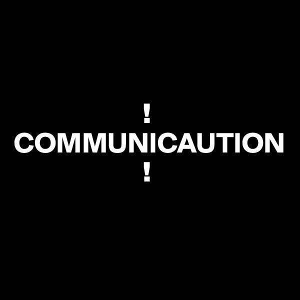 ! COMMUNICAUTION                       !