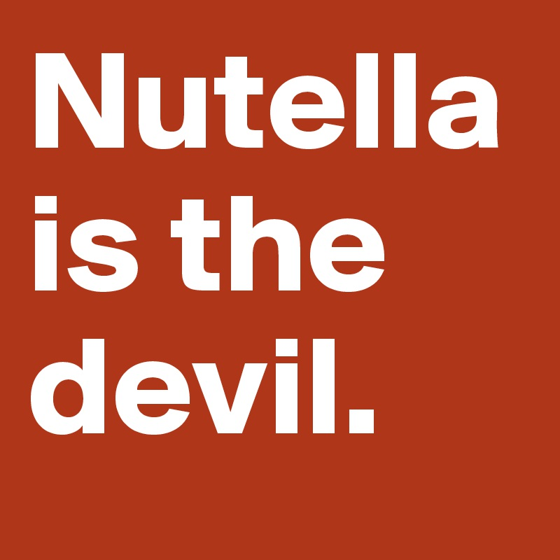 Nutella is the devil.