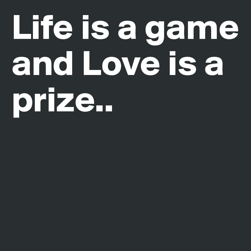 Life is a game and Love is a prize..