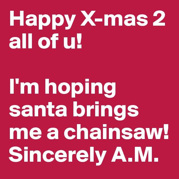 Happy X-mas 2 all of u!  I'm hoping santa brings me a chainsaw! Sincerely A.M.