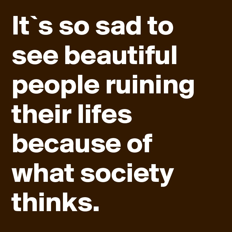 It`s so sad to see beautiful people ruining their lifes because of what society thinks.