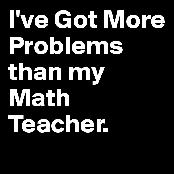 I've Got More  Problems than my Math Teacher.