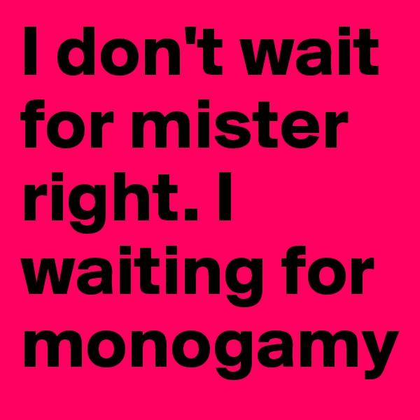 I don't wait for mister right. I waiting for monogamy