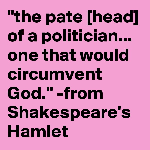 """""""the pate [head] of a politician...  one that would circumvent God."""" -from Shakespeare's Hamlet"""