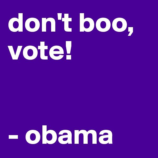 don't boo,  vote!   - obama