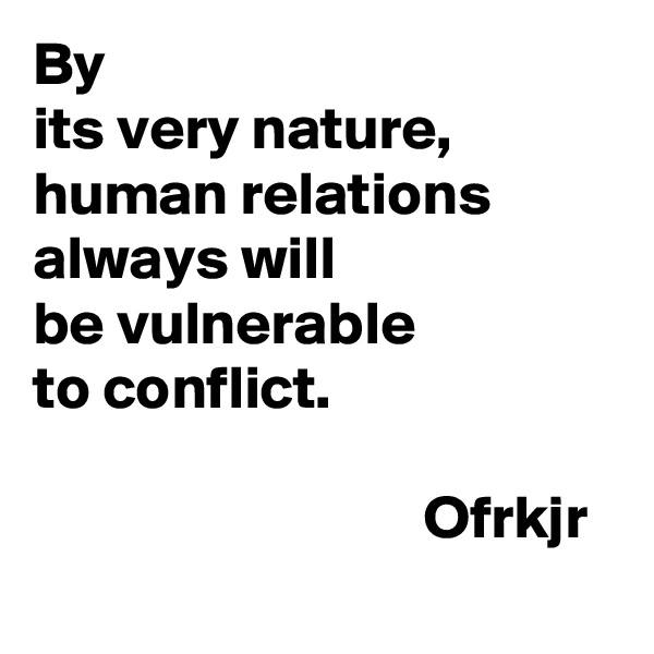 By  its very nature,  human relations always will be vulnerable  to conflict.                                  Ofrkjr