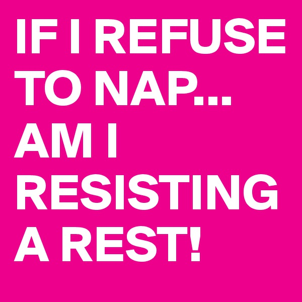 IF I REFUSE TO NAP... AM I RESISTING A REST!