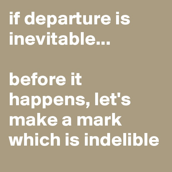 if departure is inevitable...   before it happens, let's make a mark which is indelible