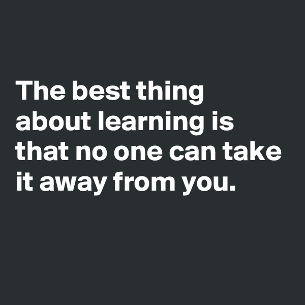 The best thing about learning is that no one can take it away from you.