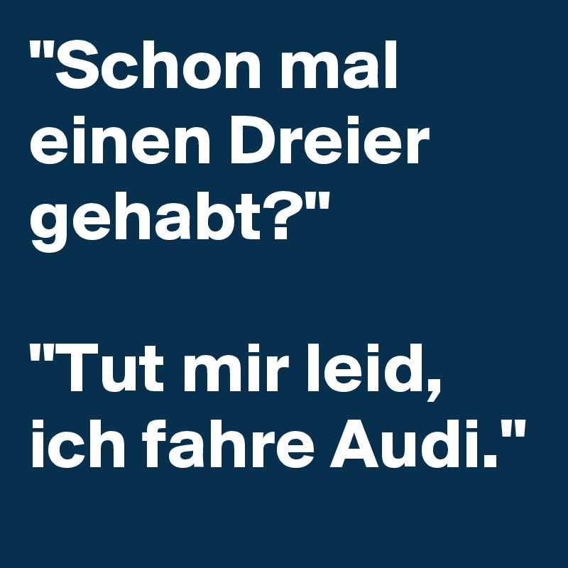 """""""Schon mal einen Dreier gehabt?""""   """"Tut mir leid, ich fahre Audi."""""""