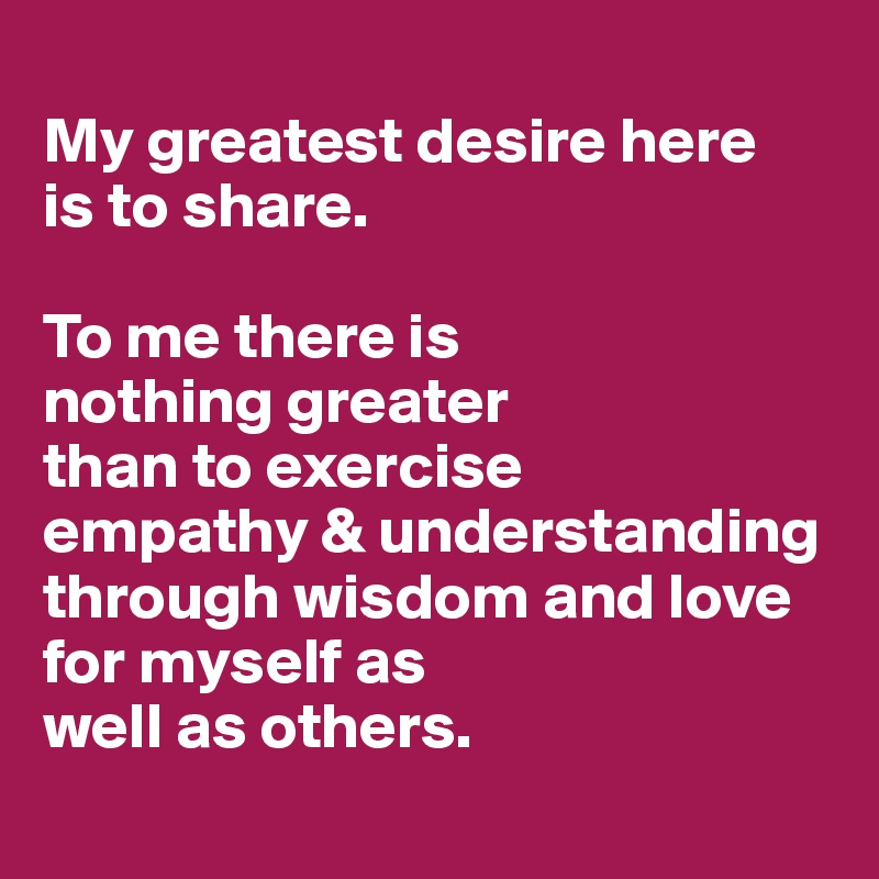 My greatest desire here  is to share.   To me there is  nothing greater  than to exercise  empathy & understanding through wisdom and love for myself as  well as others.