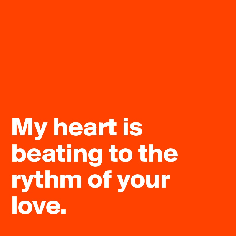 My heart is beating to the rythm of your love.