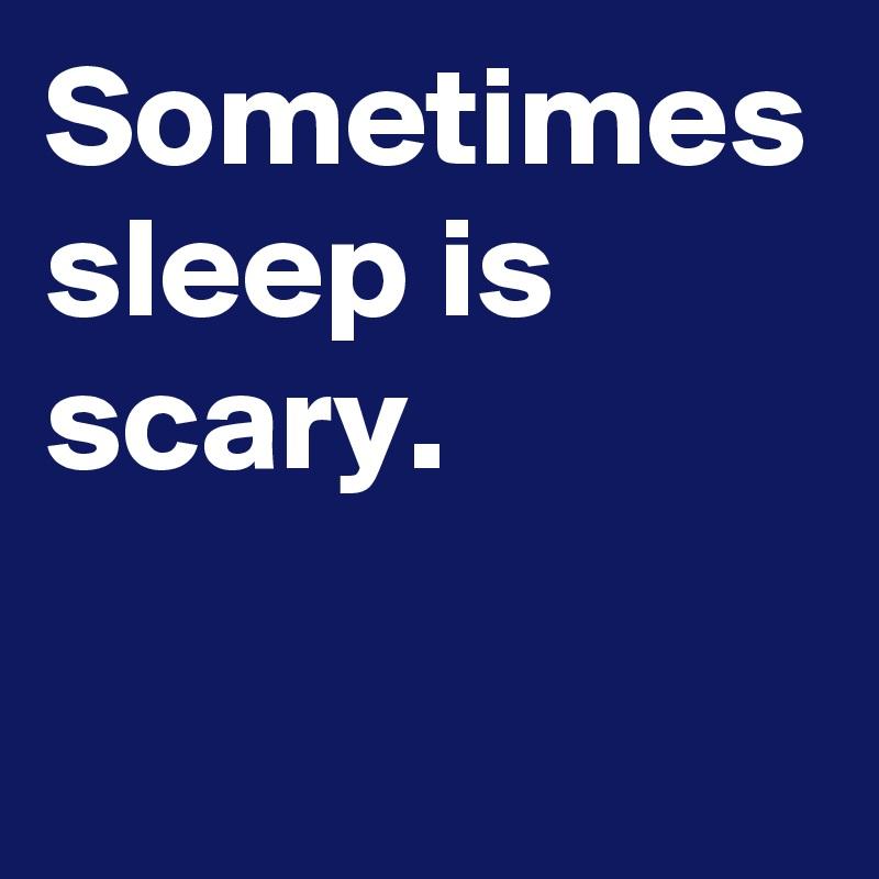 Sometimes sleep is scary.