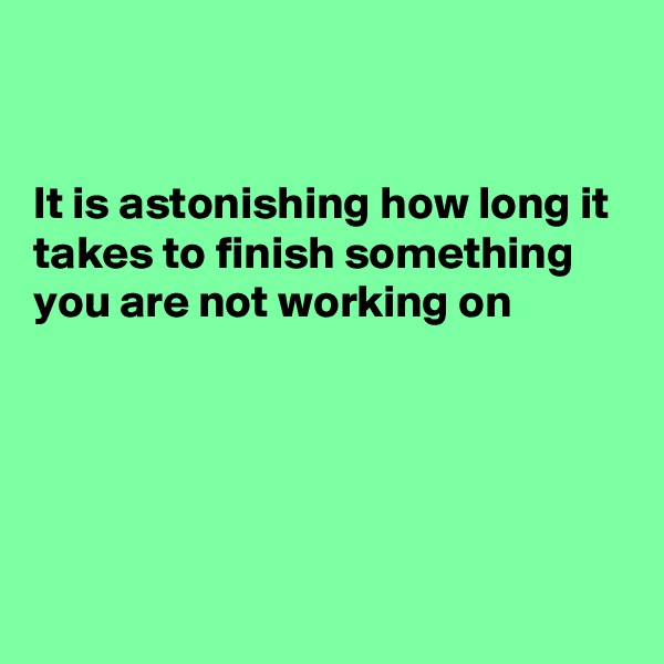 It is astonishing how long it takes to finish something you are not working on