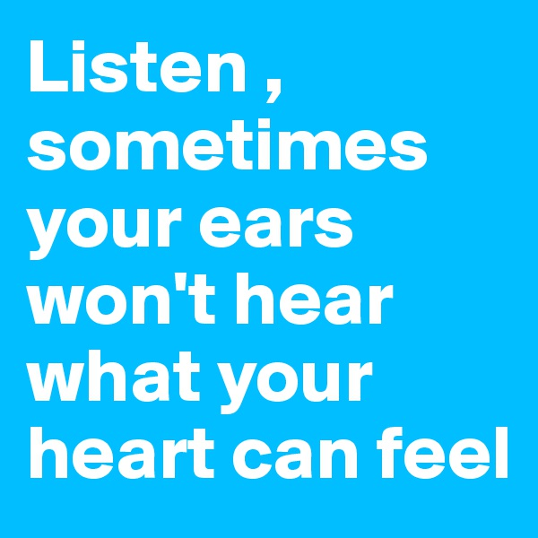 Listen , sometimes your ears won't hear what your heart can feel