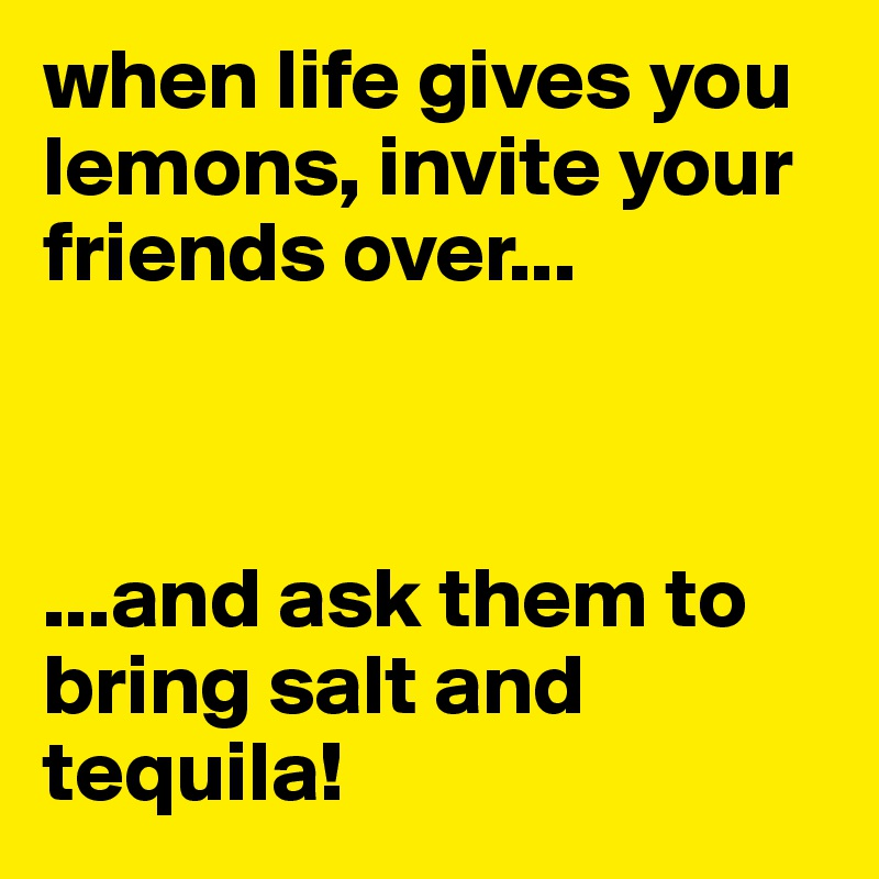 when life gives you lemons, invite your friends over...    ...and ask them to bring salt and tequila!