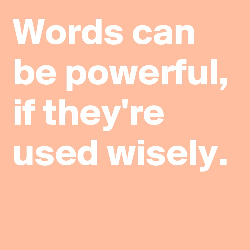 Words can be powerful, if they're used wisely.