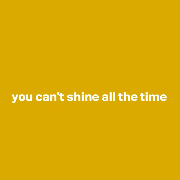 you can't shine all the time