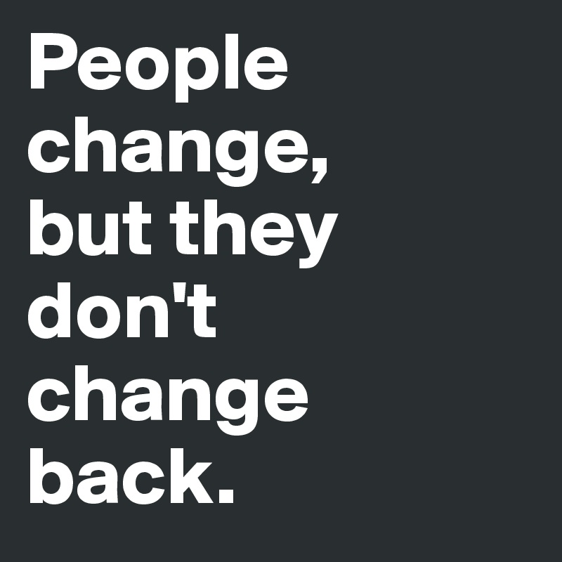 People change,  but they don't  change back.