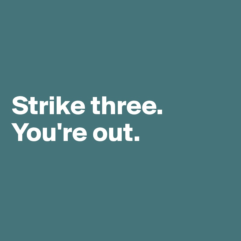 Strike three. You're out.