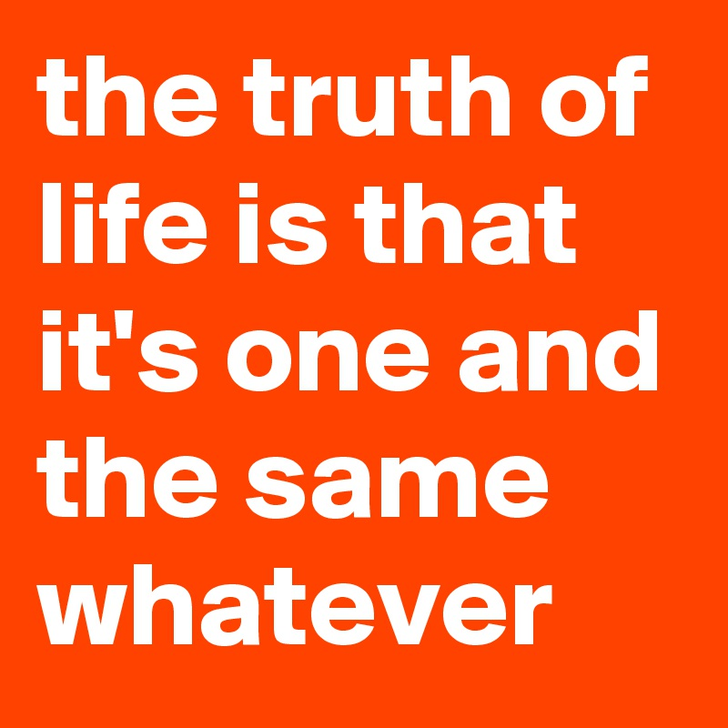 the truth of life is that it's one and the same whatever
