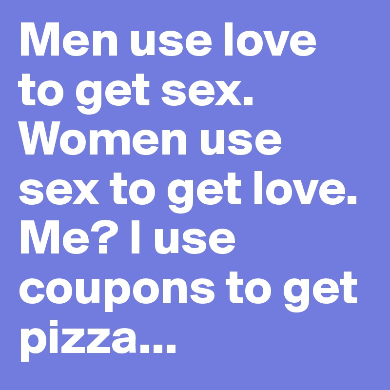 Men use love to get sex. Women use sex to get love. Me? I use coupons to get pizza...