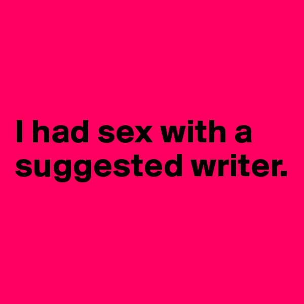 I had sex with a suggested writer.