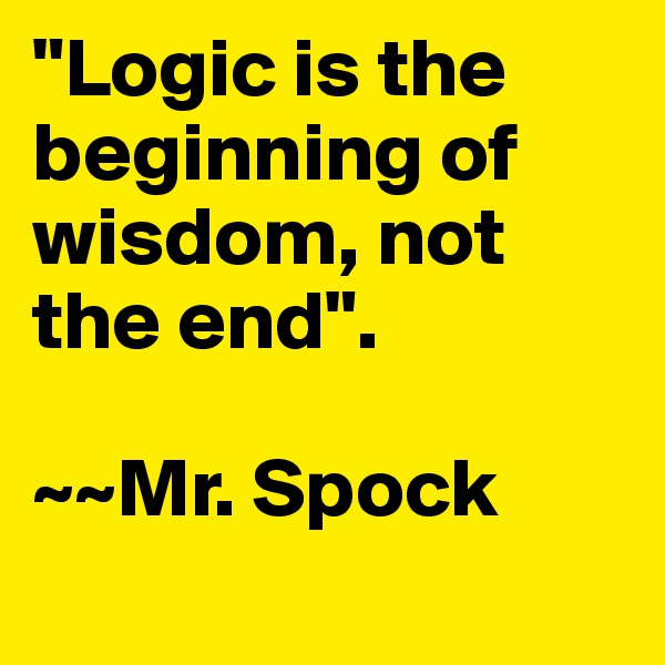 """""""Logic is the beginning of wisdom, not the end"""".  ~~Mr. Spock"""