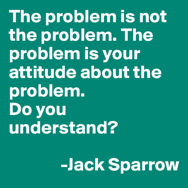 The problem is not the problem. The problem is your attitude about the problem. Do you understand?                -Jack Sparrow