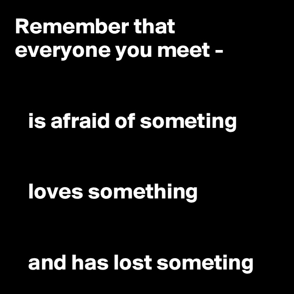 Remember that  everyone you meet -      is afraid of someting      loves something      and has lost someting