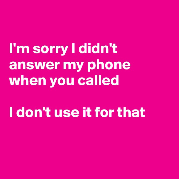 I'm sorry I didn't answer my phone  when you called  I don't use it for that