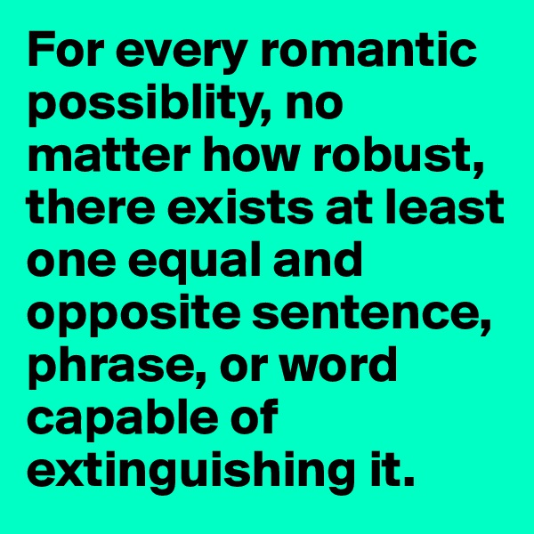 For every romantic possiblity, no matter how robust, there exists at least one equal and opposite sentence, phrase, or word capable of extinguishing it.