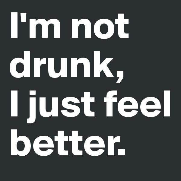 I'm not drunk,  I just feel better.