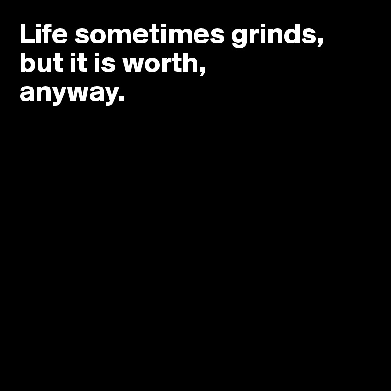 Life sometimes grinds, but it is worth, anyway.