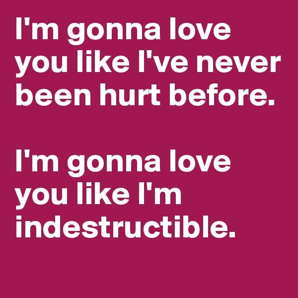 I'm gonna love you like I've never been hurt before.  I'm gonna love you like I'm indestructible.